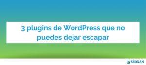 3 plugins de WordPress que no puedes dejar escapar