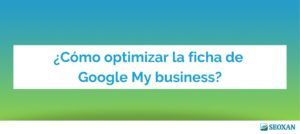 ¿Cómo optimizar la ficha de Google My business?