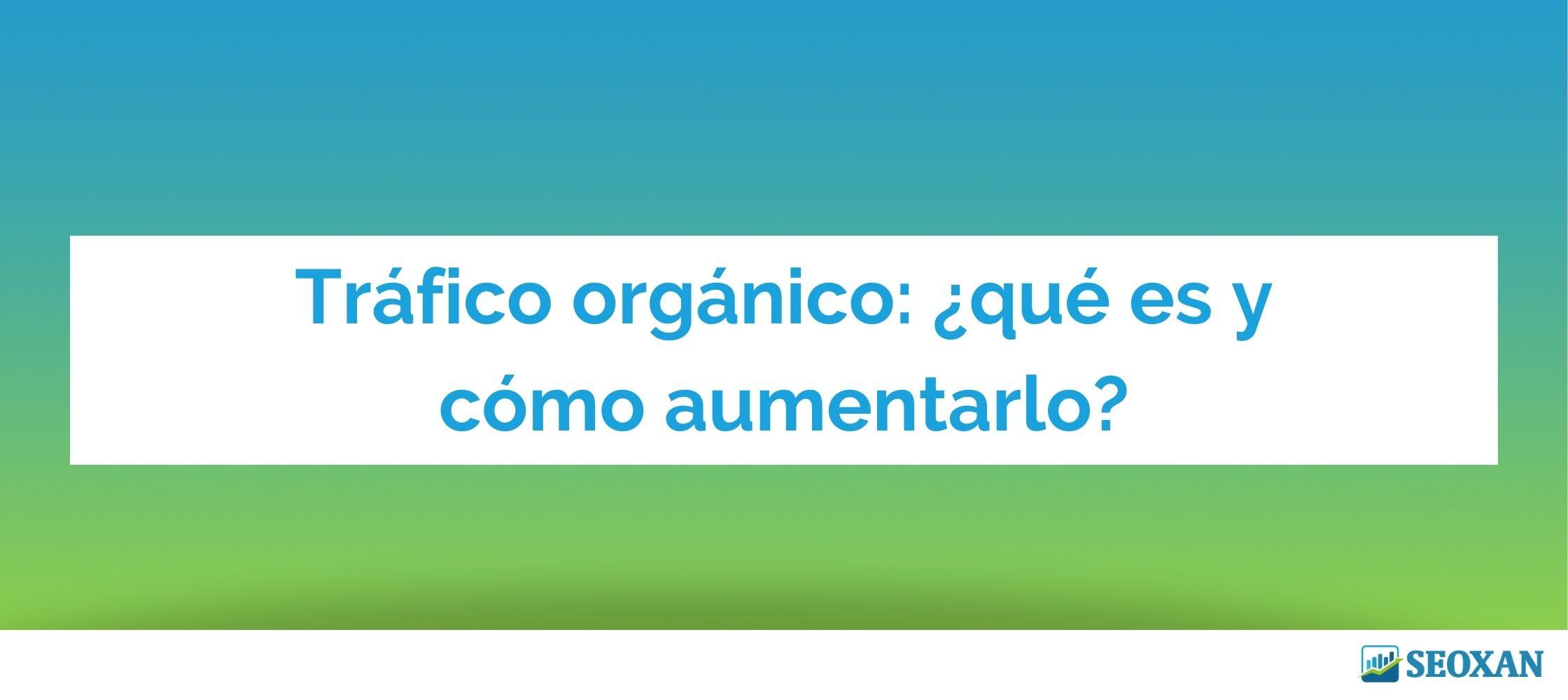 Tráfico orgánico: ¿qué es y cómo aumentarlo?